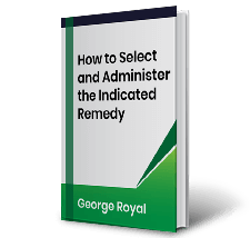 How to Select and Administer the Indicated Remedy by George Royal Book