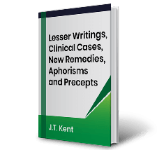 Lesser Writings, Clinical Cases, New Remedies, Aphorisms and Precepts by J.T. Kent [Philosophy Part] Book